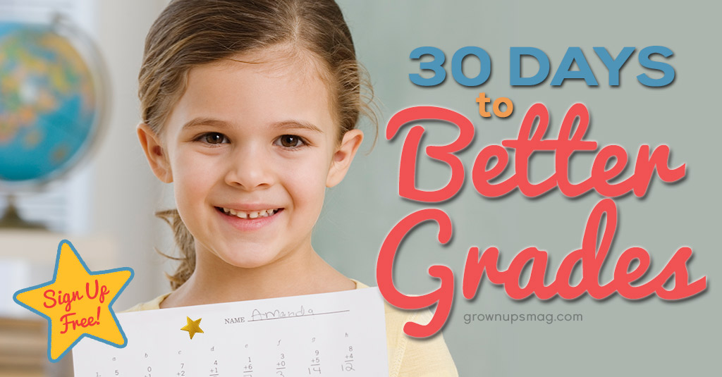 30 Days to Better Grades - Grown Ups Magazine - Register for our e-course FREE and help your child achieve better grades in 30 days!