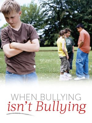 When Bullying isn't Bullying - Grown Ups Magazine - Learn to recognize the differences between simple disagreements and damaging behavior.