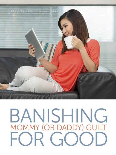 Banishing Mommy (or Daddy) Guilt for Good - Grown Ups Magazine