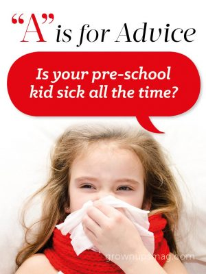 """A"" is for Advice - Preschool Health Woes - Grown Ups Magazine - Is your pre-school kid sick all the time? Before you get too worried, read on."
