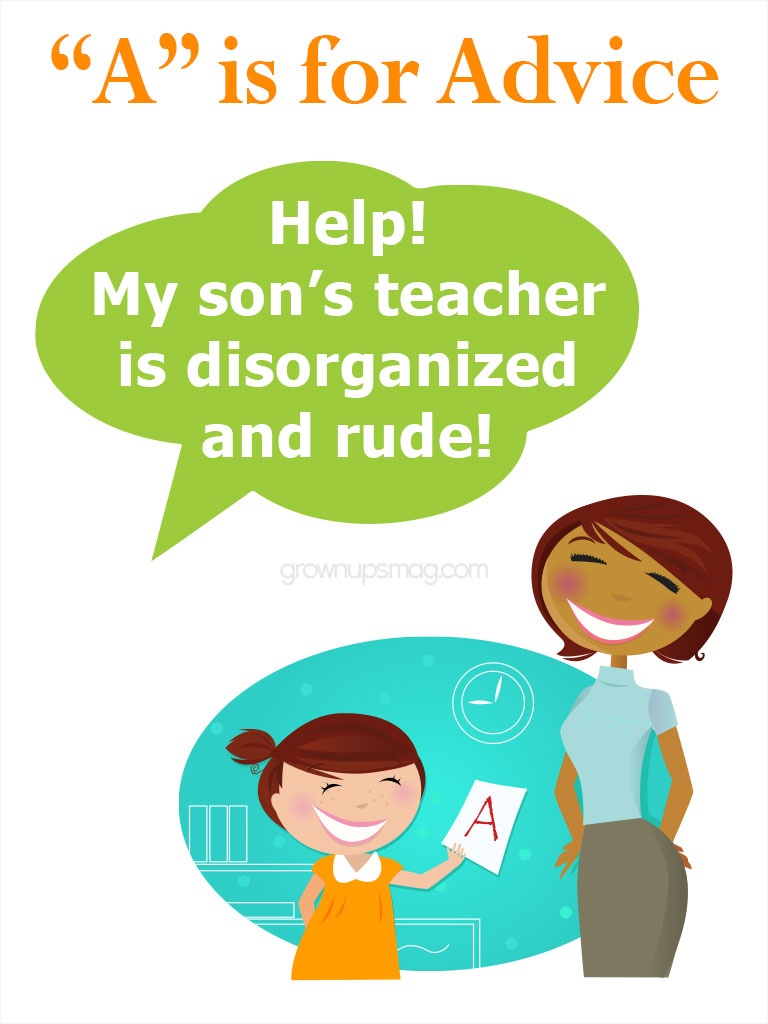 A is for Advice - Parent Teacher Conversations - Grown Ups Magazine - My son's teacher is disorganized and rude. Several of the other parents I've talked to are concerned too. What should we do?