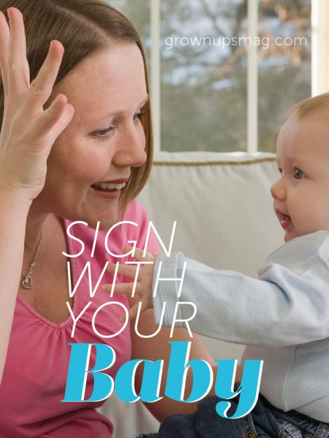 Sign With Your Baby - Grown Ups Magazine - Sign language is great tool to use to help babies and young toddlers better communicate their needs and wants.